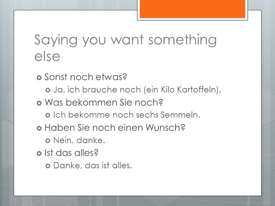 Saying you want something else Sonst noch etwas. Ja, ich brauche noch (ein Kilo Kartoffeln).