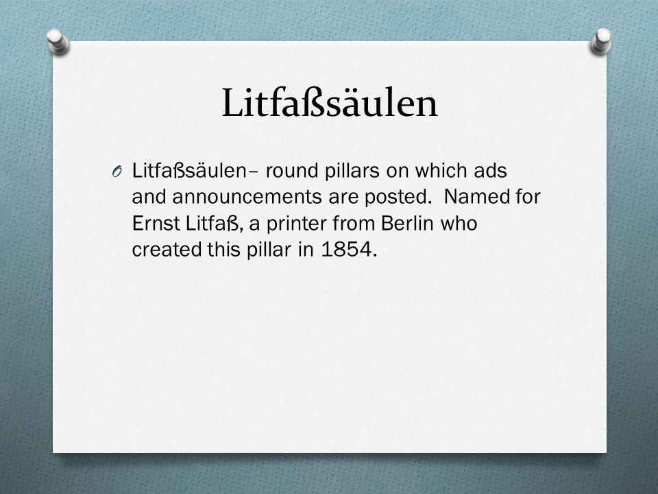 Litfaßsäulen O Litfaßsäulen– round pillars on which ads and announcements are posted. Named for Ernst Litfaß, a printer from Berlin who created this p