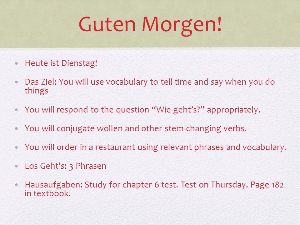 Guten Morgen! Heute ist Dienstag! Das Ziel: You will use vocabulary to tell time and say when you do things You will respond to the question Wie gehts