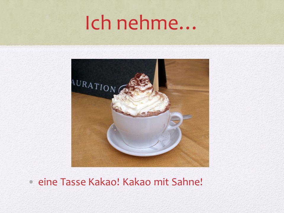 Ich nehme… eine Tasse Kakao! Kakao mit Sahne!