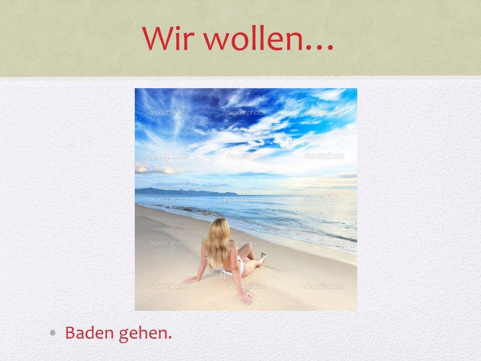 Wir wollen… Baden gehen.