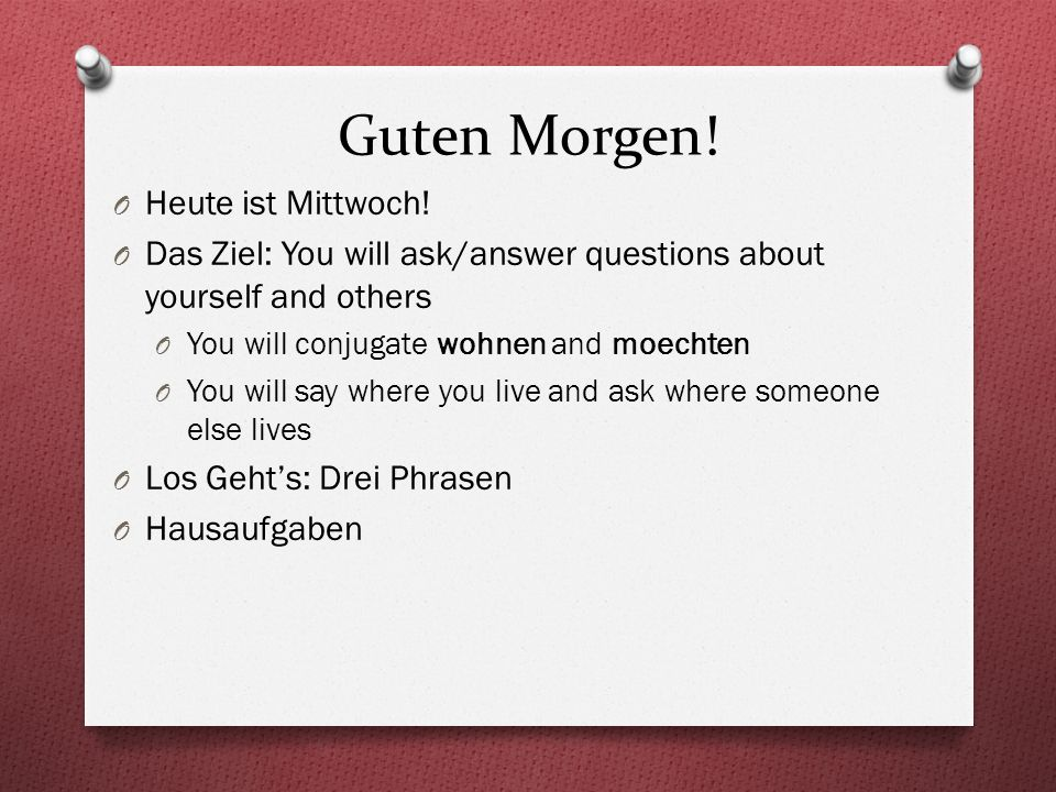 Guten Morgen! O Heute ist Mittwoch! O Das Ziel: You will ask/answer questions about yourself and others O You will conjugate wohnen and moechten O You