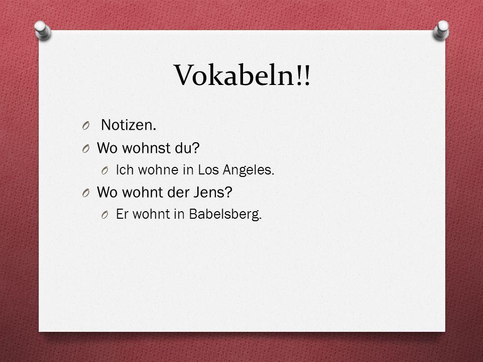 Vokabeln!! O Notizen. O Wo wohnst du? O Ich wohne in Los Angeles. O Wo wohnt der Jens? O Er wohnt in Babelsberg.