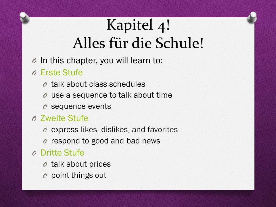 Kapitel 4! Alles für die Schule! O In this chapter, you will learn to: O Erste Stufe O talk about class schedules O use a sequence to talk about time