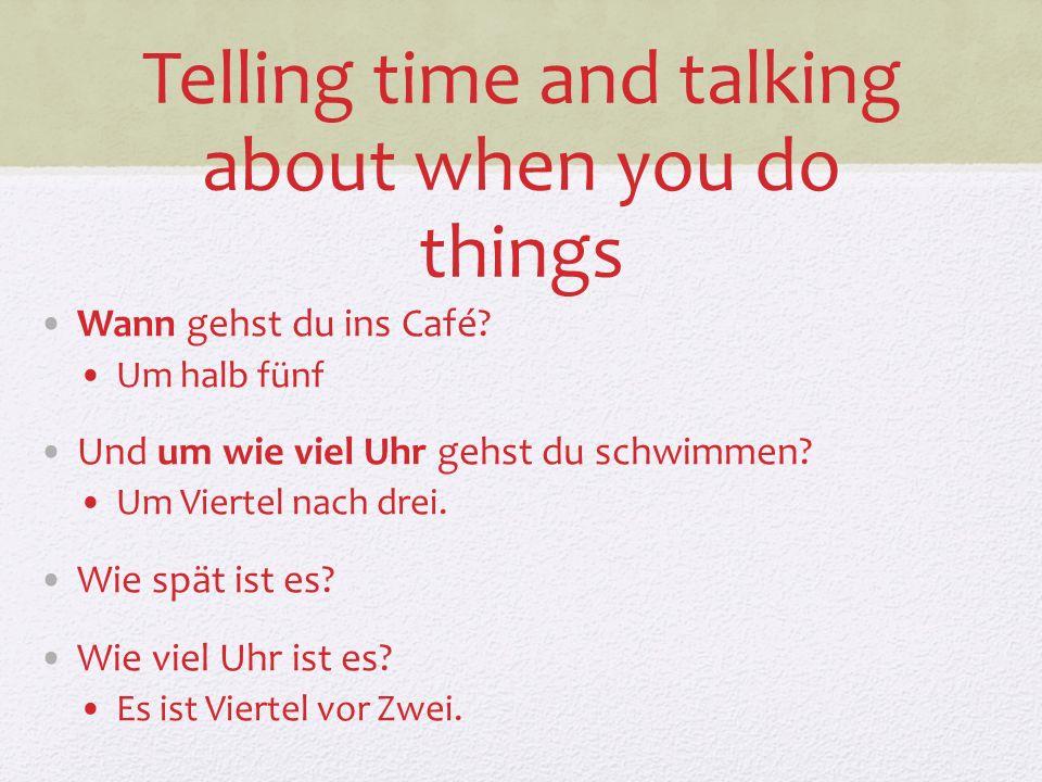 Telling time and talking about when you do things Wann gehst du ins Café? Um halb fünf Und um wie viel Uhr gehst du schwimmen? Um Viertel nach drei. W
