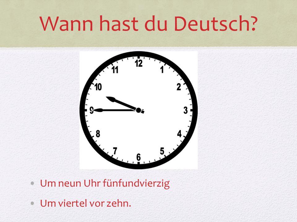 Wann hast du Deutsch? Um neun Uhr fünfundvierzig Um viertel vor zehn.