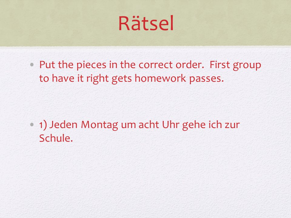 Rätsel Put the pieces in the correct order. First group to have it right gets homework passes. 1) Jeden Montag um acht Uhr gehe ich zur Schule.