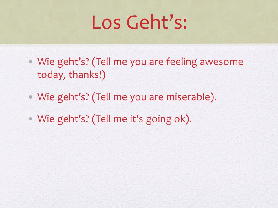 Los Gehts: Wie gehts? (Tell me you are feeling awesome today, thanks!) Wie gehts? (Tell me you are miserable). Wie gehts? (Tell me its going ok).