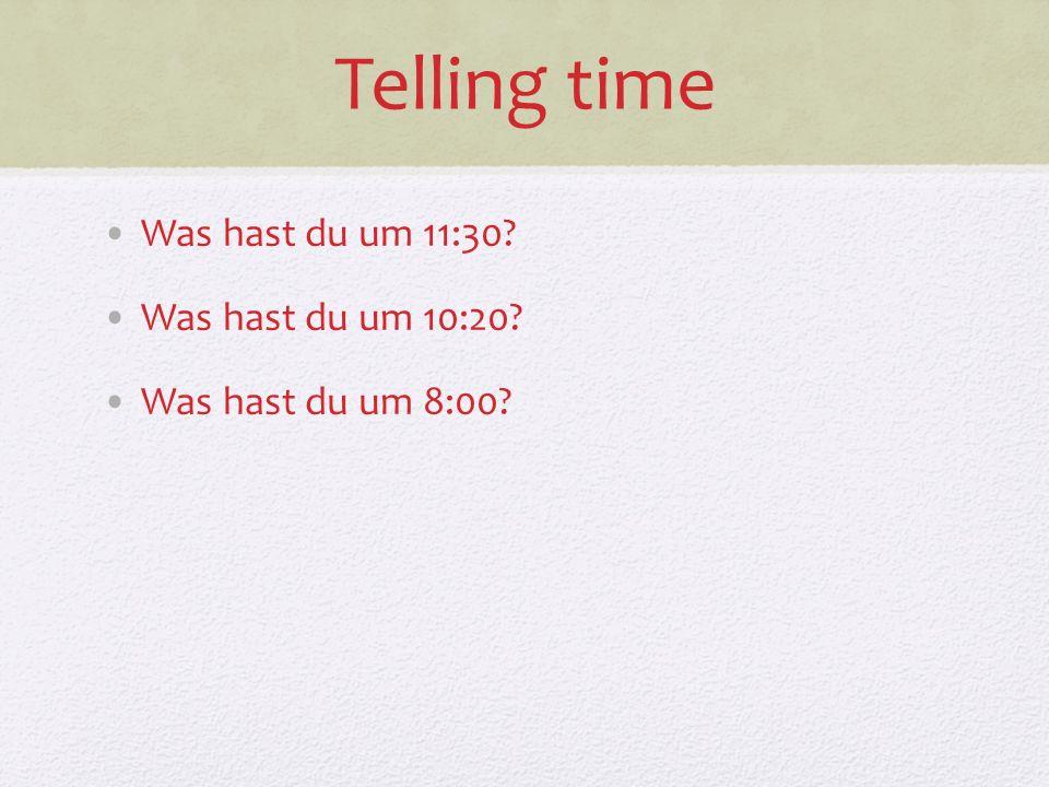 Telling time Was hast du um 11:30? Was hast du um 10:20? Was hast du um 8:00?