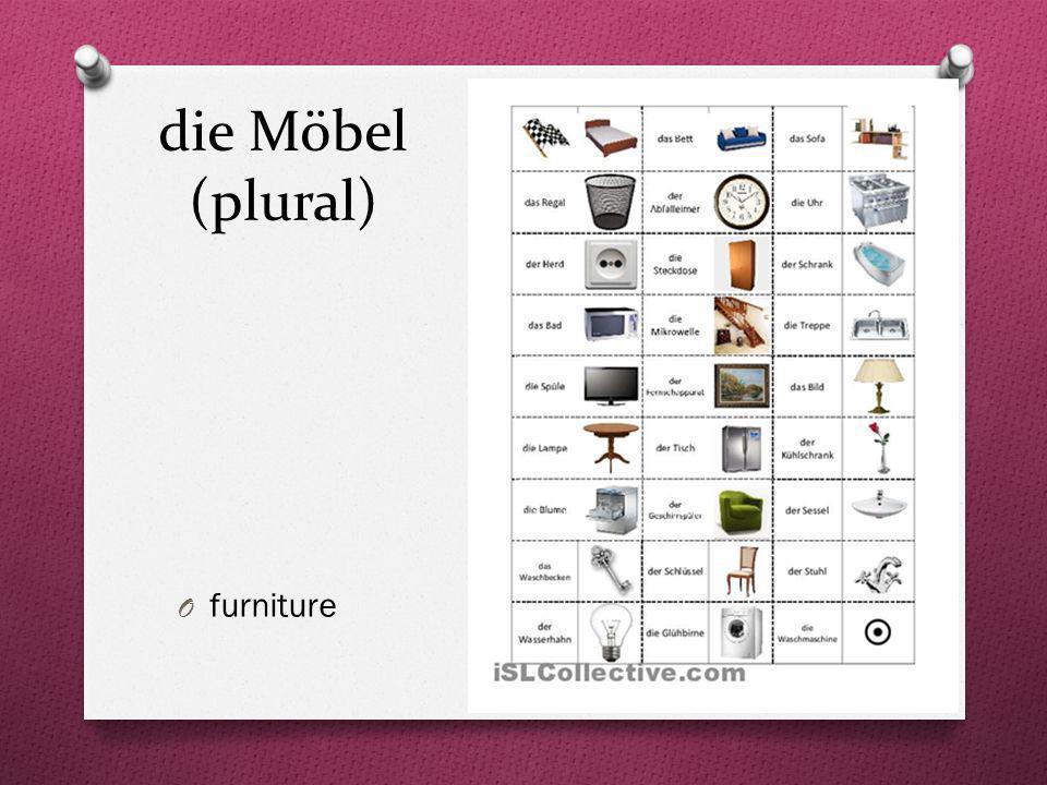 die Möbel (plural) O furniture