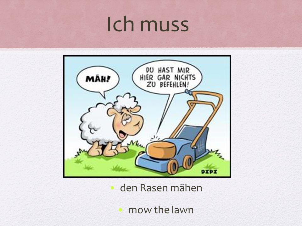 Ich muss den Rasen mähen mow the lawn