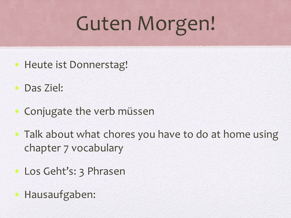 Guten Morgen! Heute ist Donnerstag! Das Ziel: Conjugate the verb müssen Talk about what chores you have to do at home using chapter 7 vocabulary Los G