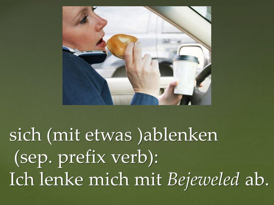 sich (mit etwas )ablenken (sep. prefix verb): Ich lenke mich mit Bejeweled ab. sich (mit etwas )ablenken (sep. prefix verb): Ich lenke mich mit Bejewe