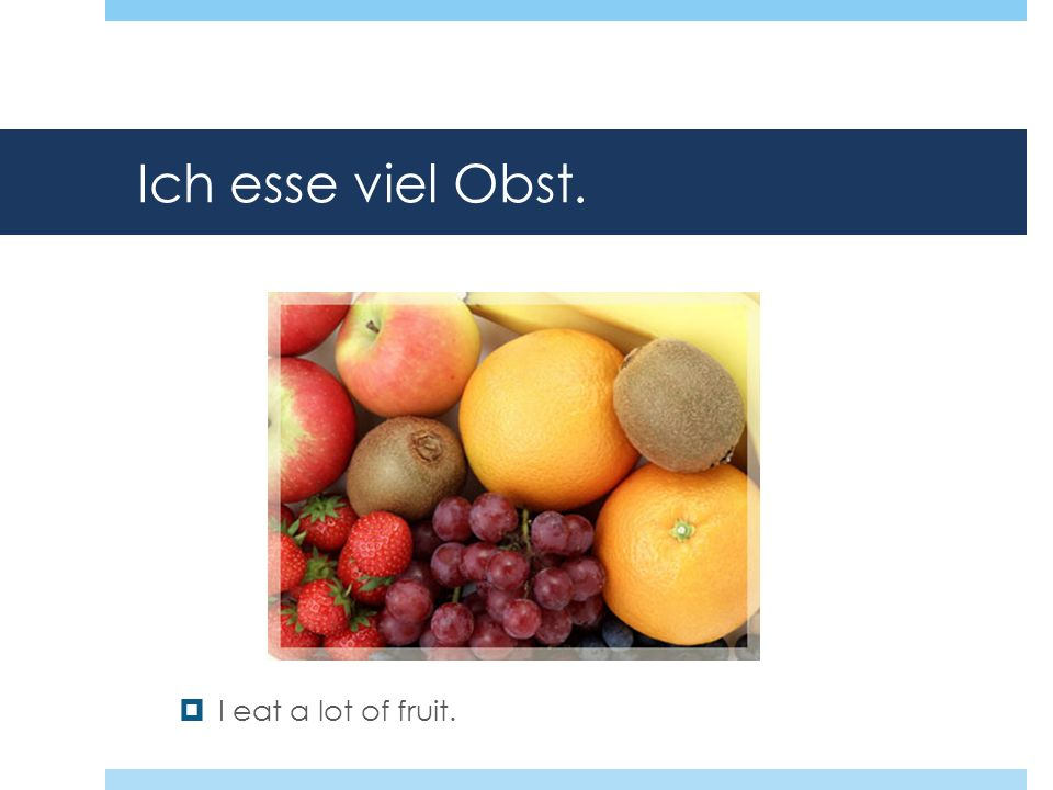 Ich esse viel Obst. I eat a lot of fruit.