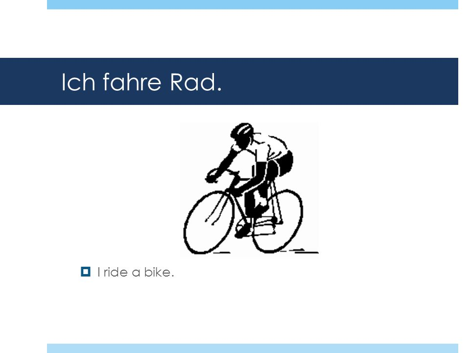 Ich fahre Rad. I ride a bike.