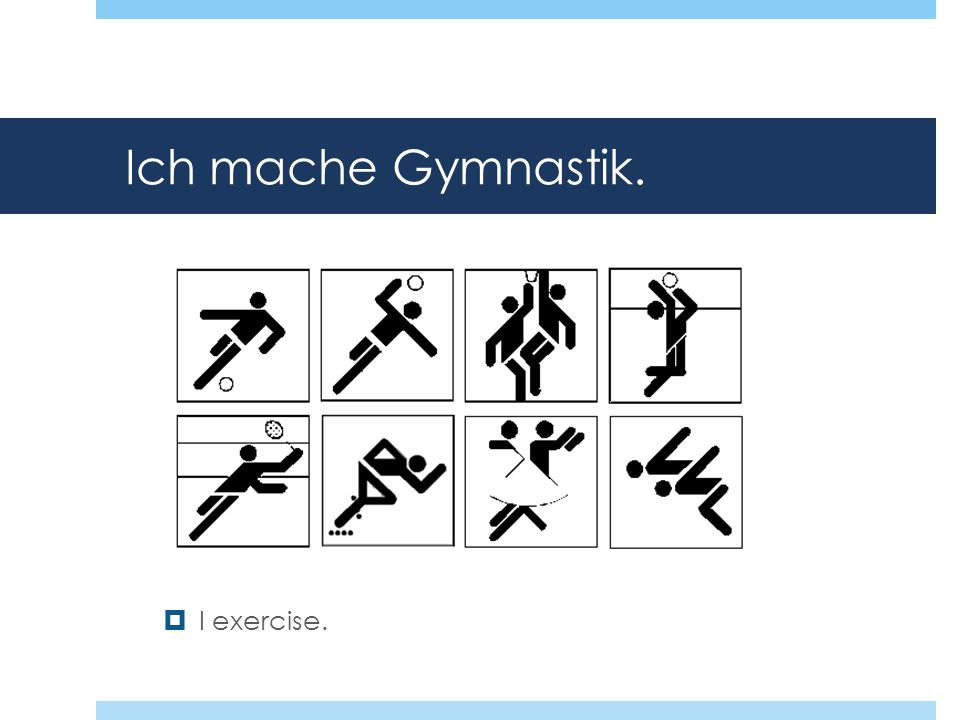 Ich mache Gymnastik. I exercise.
