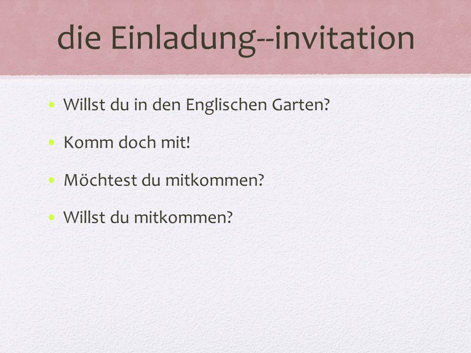 die Einladung--invitation Willst du in den Englischen Garten? Komm doch mit! Möchtest du mitkommen? Willst du mitkommen?