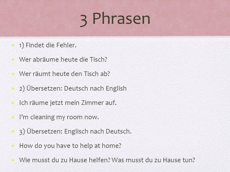 3 Phrasen 1) Findet die Fehler. Wer abräume heute die Tisch? Wer räumt heute den Tisch ab? 2) Übersetzen: Deutsch nach English Ich räume jetzt mein Zi