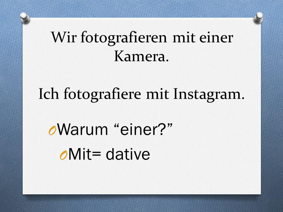 Wir fotografieren mit einer Kamera. Ich fotografiere mit Instagram. O Warum einer? O Mit= dative