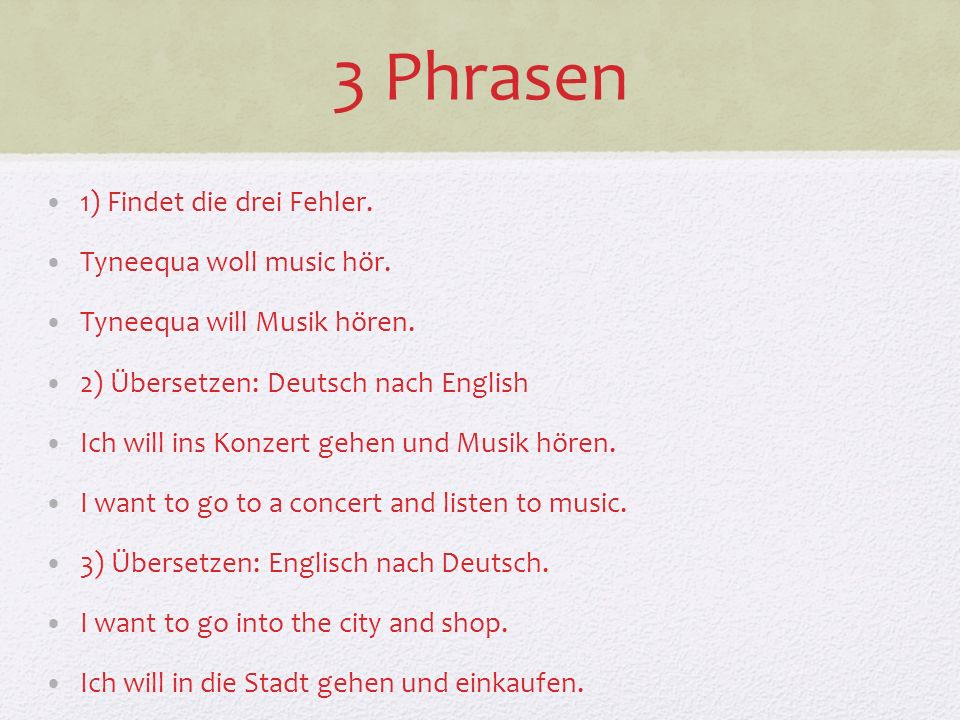 3 Phrasen 1) Findet die drei Fehler. Tyneequa woll music hör. Tyneequa will Musik hören. 2) Übersetzen: Deutsch nach English Ich will ins Konzert gehe