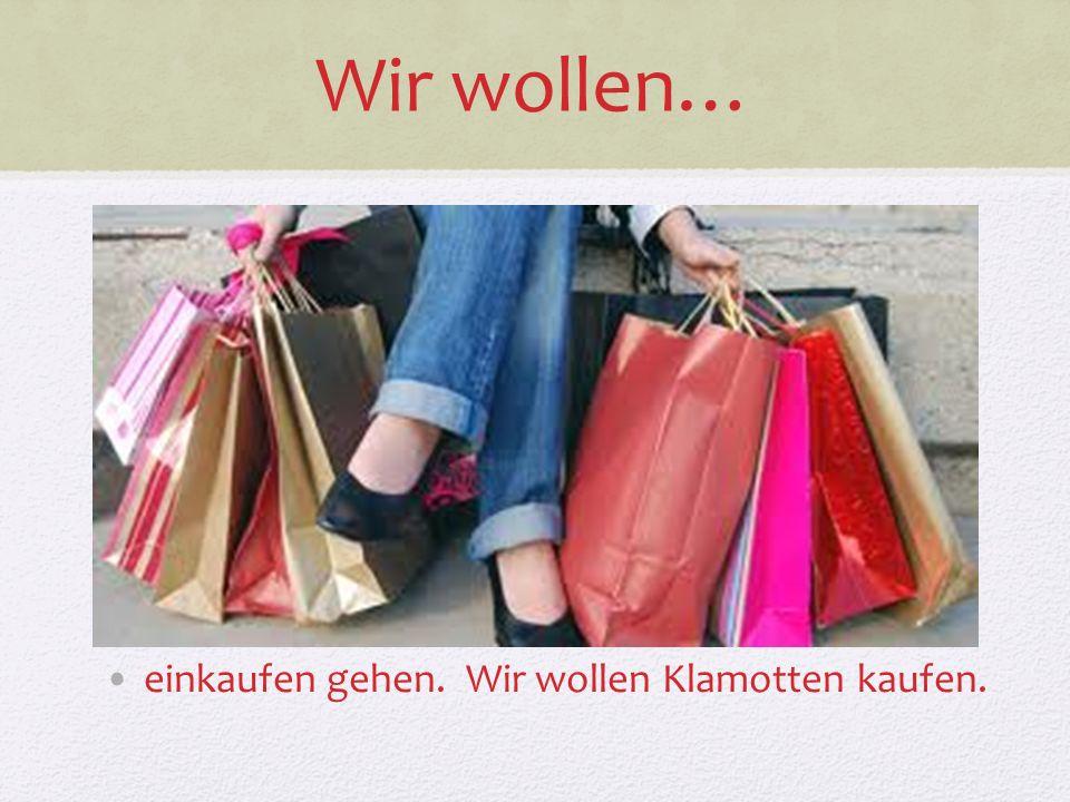 Wir wollen… einkaufen gehen. Wir wollen Klamotten kaufen.
