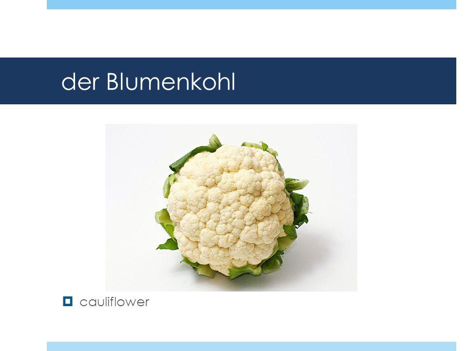 der Blumenkohl cauliflower