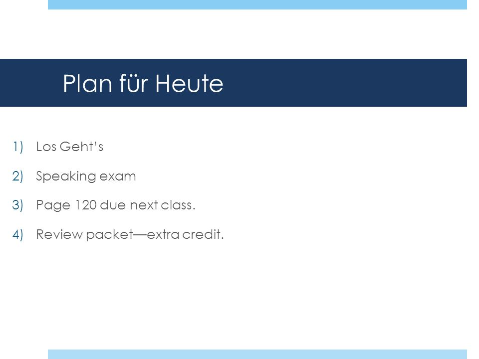 Plan für Heute 1)Los Gehts 2)Speaking exam 3)Page 120 due next class. 4)Review packetextra credit.