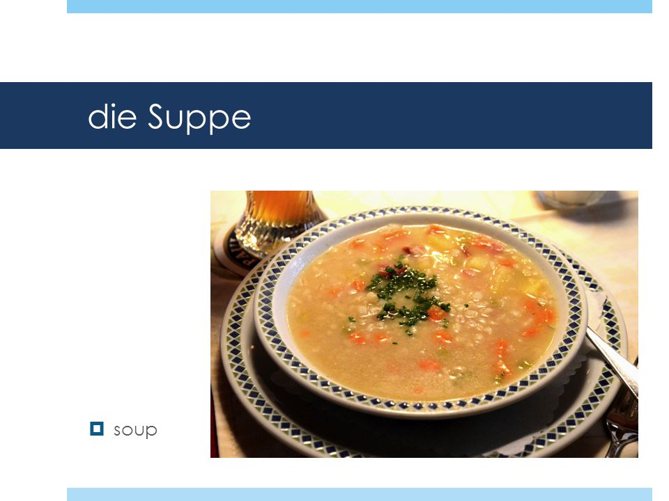 die Suppe soup