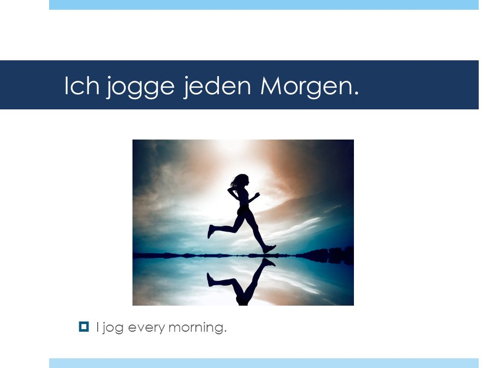 Ich jogge jeden Morgen. I jog every morning.