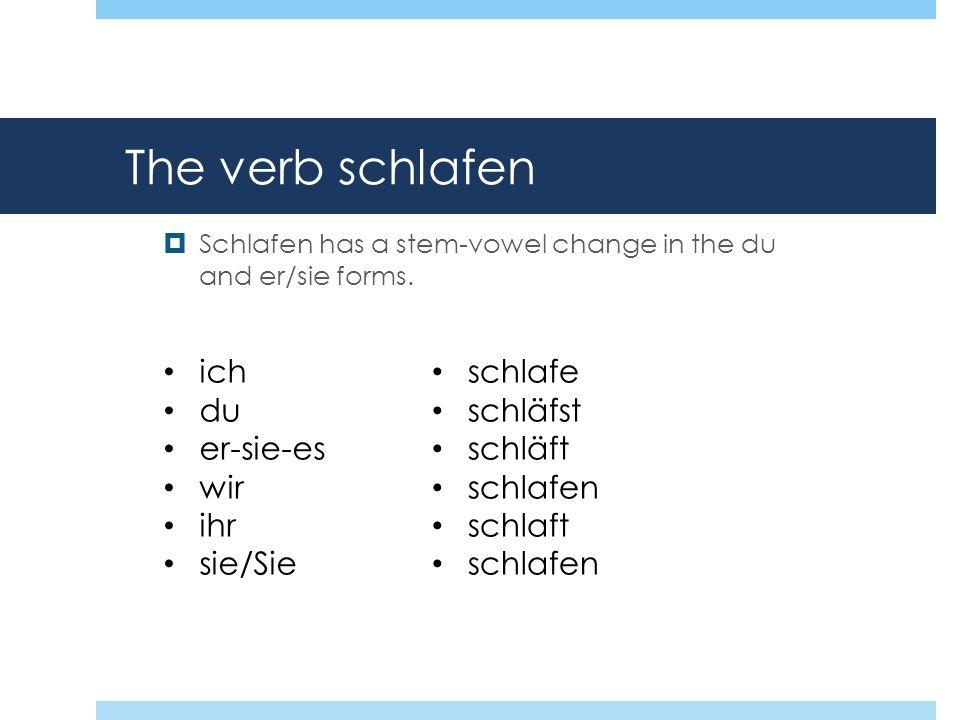 The verb schlafen Schlafen has a stem-vowel change in the du and er/sie forms. ich du er-sie-es wir ihr sie/Sie schlafe schläfst schläft schlafen schl