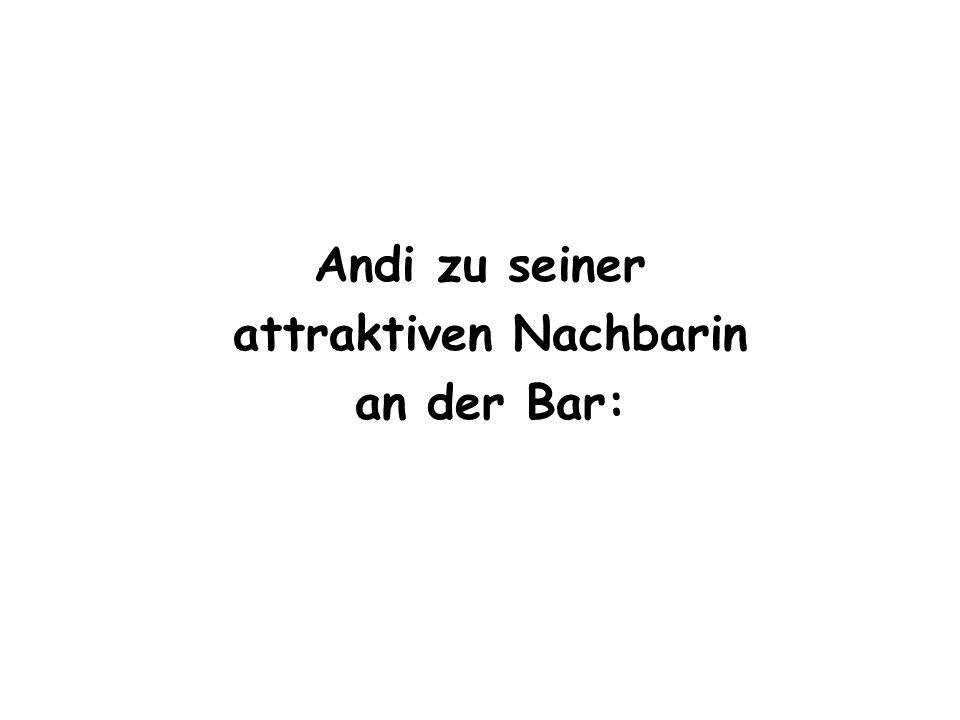 Andi zu seiner attraktiven Nachbarin an der Bar: