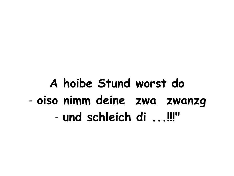 A hoibe Stund worst do -oiso nimm deine zwa zwanzg -und schleich di...!!!