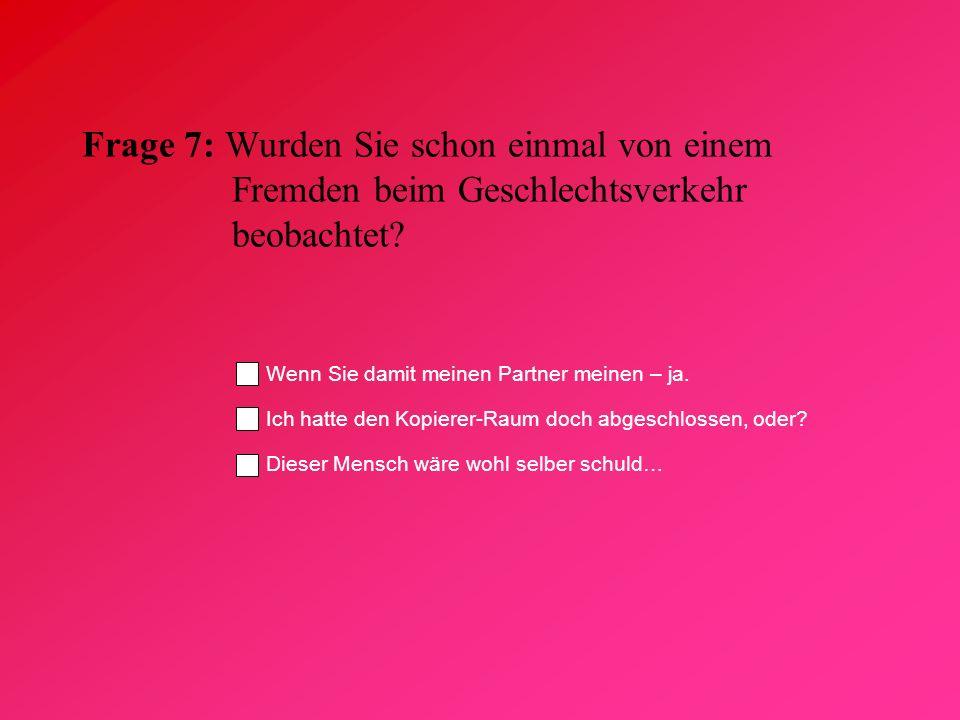 Frage 7: Wurden Sie schon einmal von einem Fremden beim Geschlechtsverkehr beobachtet? Wenn Sie damit meinen Partner meinen – ja. Ich hatte den Kopier