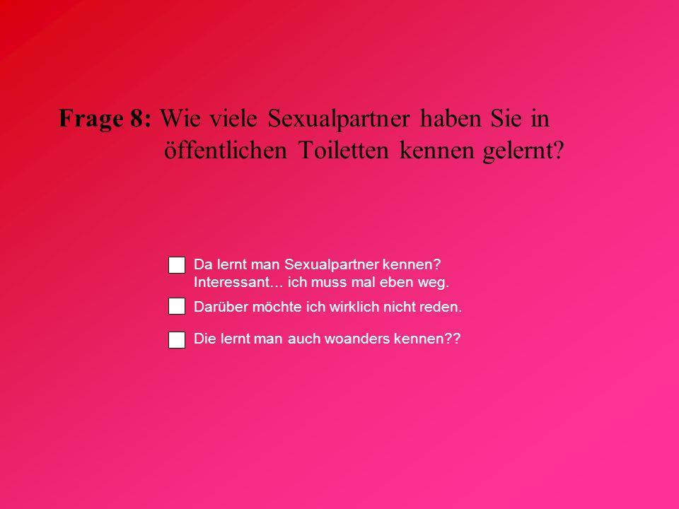Frage 8: Wie viele Sexualpartner haben Sie in öffentlichen Toiletten kennen gelernt? Da lernt man Sexualpartner kennen? Interessant… ich muss mal eben