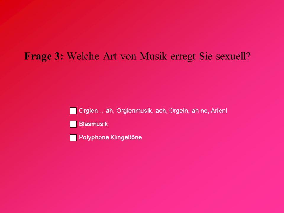 Frage 3: Welche Art von Musik erregt Sie sexuell? Orgien… äh, Orgienmusik, ach, Orgeln, ah ne, Arien! Blasmusik Polyphone Klingeltöne