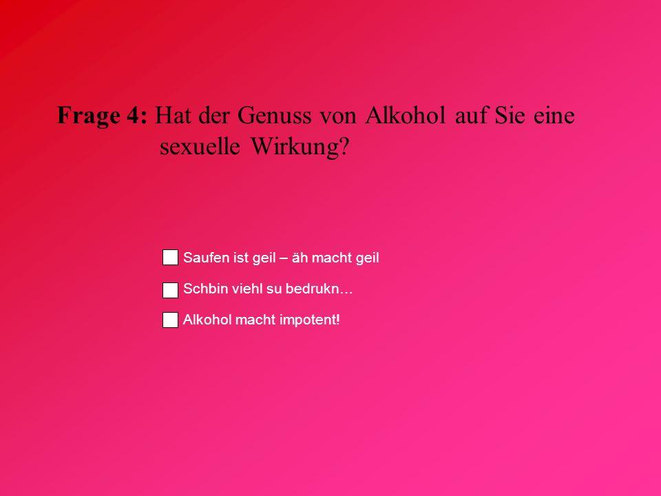 Frage 4: Hat der Genuss von Alkohol auf Sie eine sexuelle Wirkung? Saufen ist geil – äh macht geil Schbin viehl su bedrukn… Alkohol macht impotent!