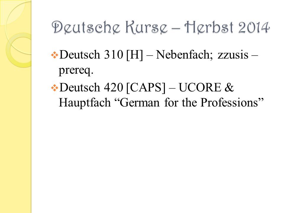 Deutsche Kurse – Herbst 2014 Deutsch 310 [H] – Nebenfach; zzusis – prereq. Deutsch 420 [CAPS] – UCORE & Hauptfach German for the Professions