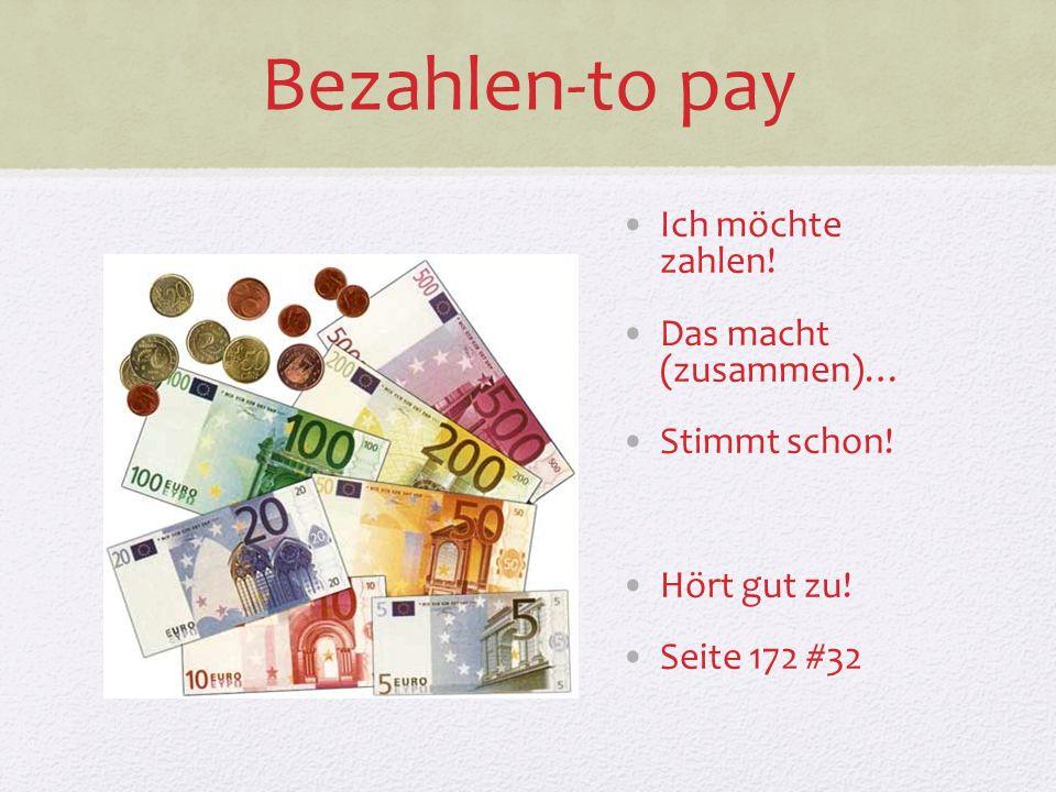 Bezahlen-to pay Ich möchte zahlen! Das macht (zusammen)… Stimmt schon! Hört gut zu! Seite 172 #32