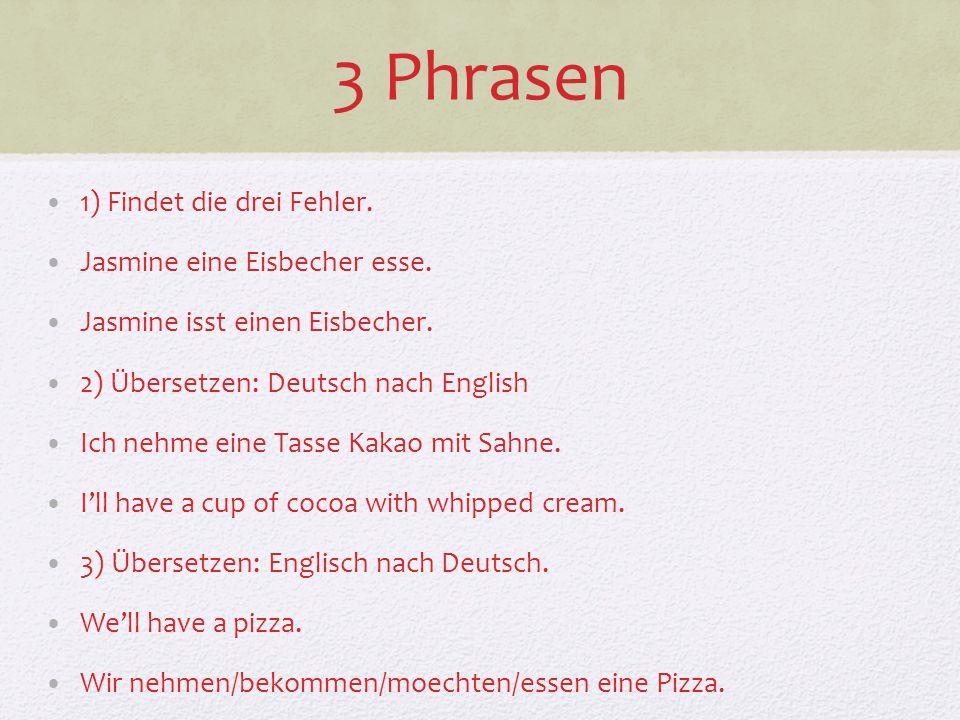 3 Phrasen 1) Findet die drei Fehler. Jasmine eine Eisbecher esse. Jasmine isst einen Eisbecher. 2) Übersetzen: Deutsch nach English Ich nehme eine Tas