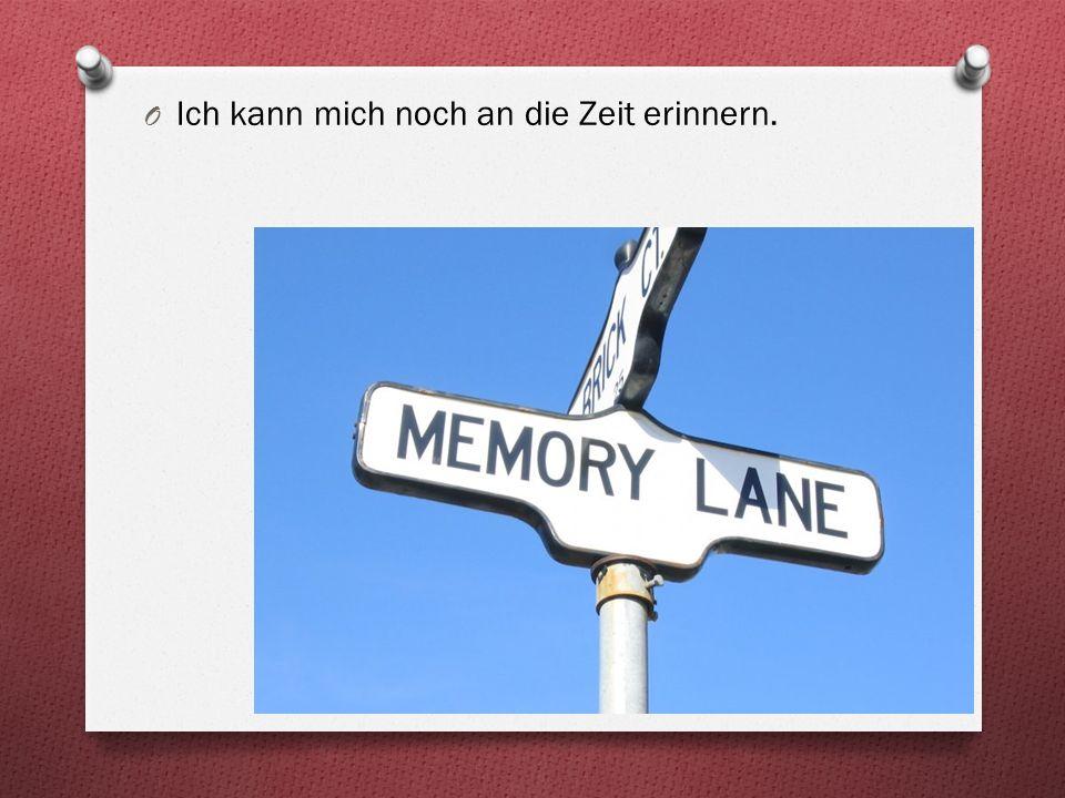 O Ich kann mich noch an die Zeit erinnern.
