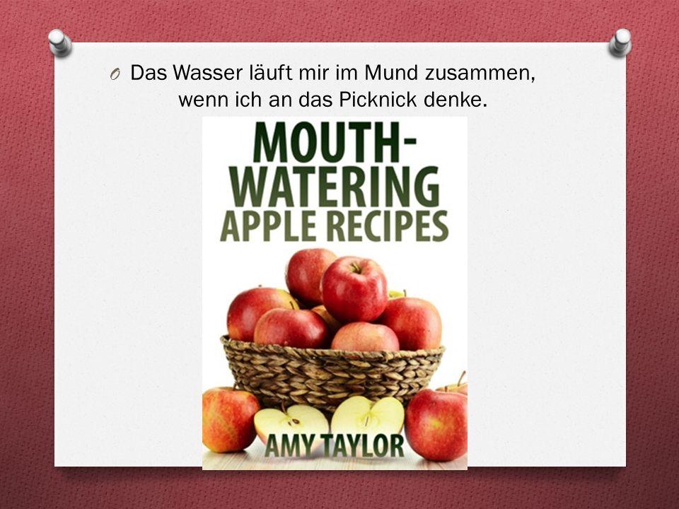O Das Wasser läuft mir im Mund zusammen, wenn ich an das Picknick denke.