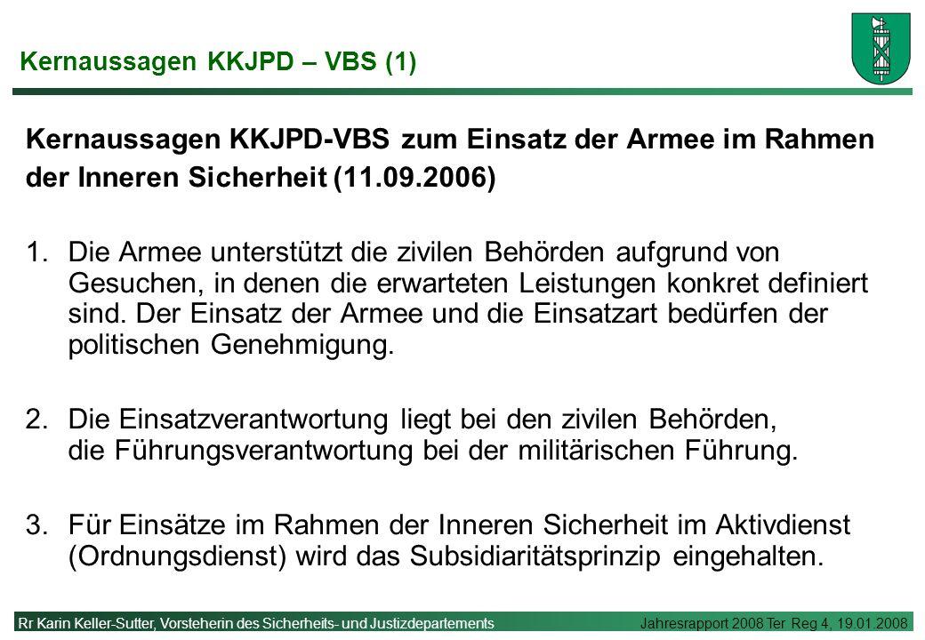 Rr Karin Keller-Sutter, Vorsteherin des Sicherheits- und Justizdepartements Jahresrapport 2008 Ter Reg 4, 19.01.2008 Kernaussagen KKJPD – VBS (1) Kernaussagen KKJPD-VBS zum Einsatz der Armee im Rahmen der Inneren Sicherheit (11.09.2006) 1.Die Armee unterstützt die zivilen Behörden aufgrund von Gesuchen, in denen die erwarteten Leistungen konkret definiert sind.