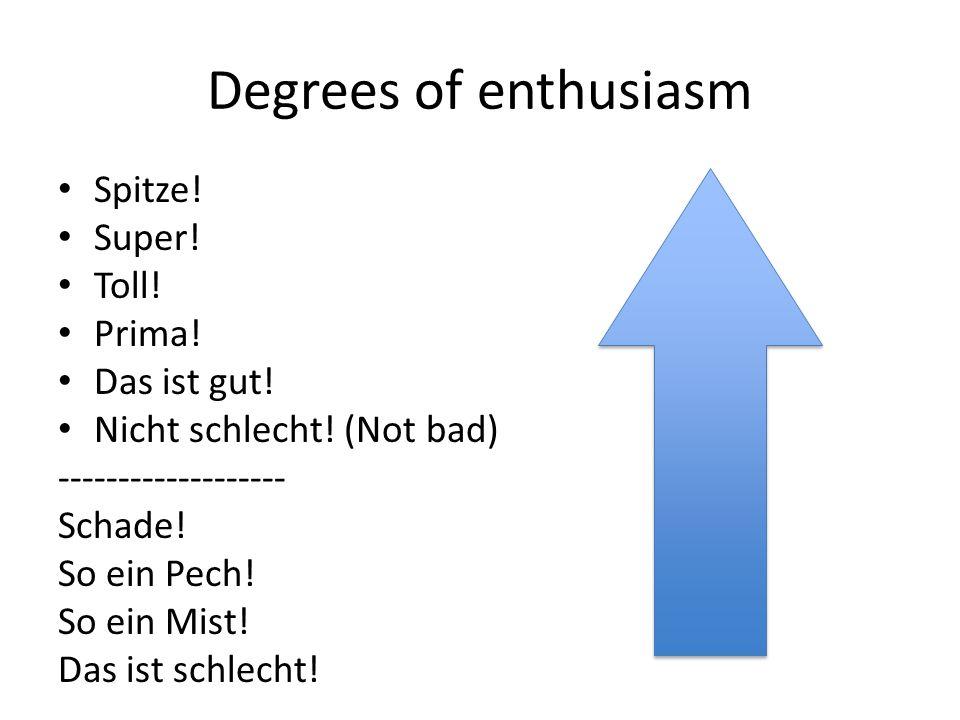 Degrees of enthusiasm Spitze.Super. Toll. Prima. Das ist gut.