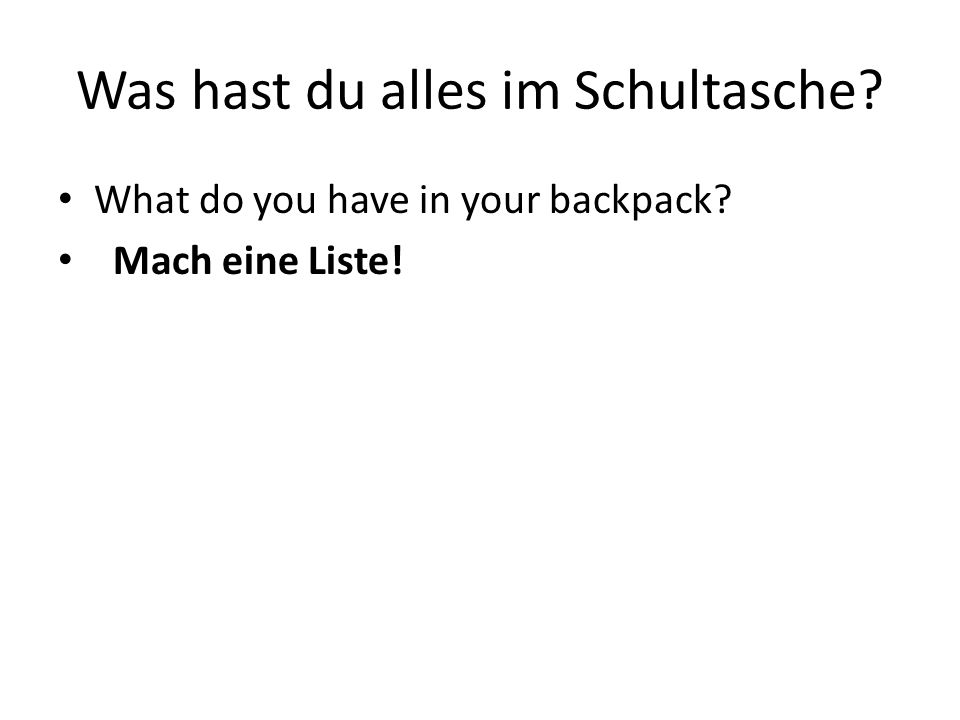 Was hast du alles im Schultasche? What do you have in your backpack? Mach eine Liste!