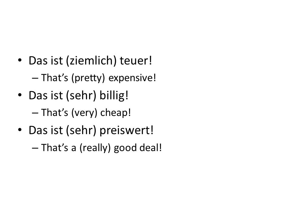 Das ist (ziemlich) teuer! – Thats (pretty) expensive! Das ist (sehr) billig! – Thats (very) cheap! Das ist (sehr) preiswert! – Thats a (really) good d