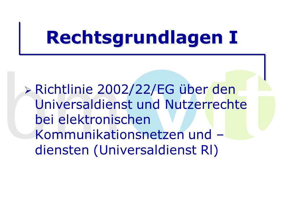 Rechtsgrundlagen I Richtlinie 2002/22/EG über den Universaldienst und Nutzerrechte bei elektronischen Kommunikationsnetzen und – diensten (Universaldienst Rl)