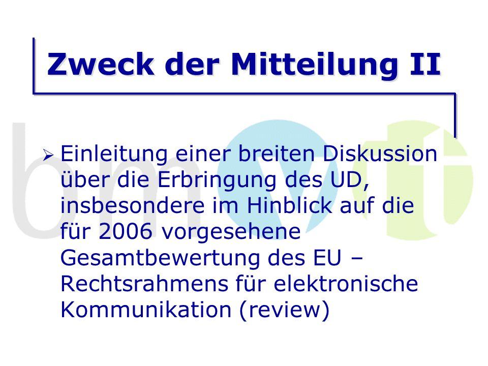 Zweck der Mitteilung II Einleitung einer breiten Diskussion über die Erbringung des UD, insbesondere im Hinblick auf die für 2006 vorgesehene Gesamtbewertung des EU – Rechtsrahmens für elektronische Kommunikation (review)