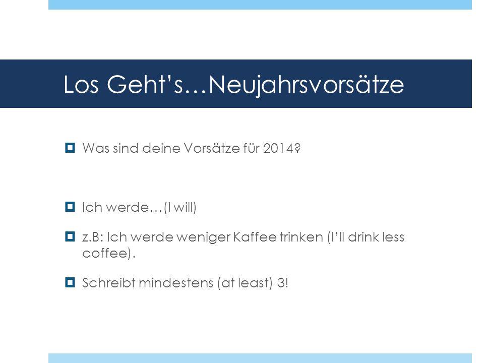 Los Gehts…Neujahrsvorsätze Was sind deine Vorsätze für 2014? Ich werde…(I will) z.B: Ich werde weniger Kaffee trinken (Ill drink less coffee). Schreib