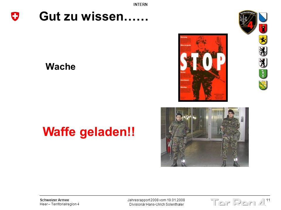 11 Schweizer Armee Heer – Territorialregion 4 INTERN Divisionär Hans-Ulrich Solenthaler Jahresrapport 2008 vom 19.01.2008 Gut zu wissen…… Waffe gelade