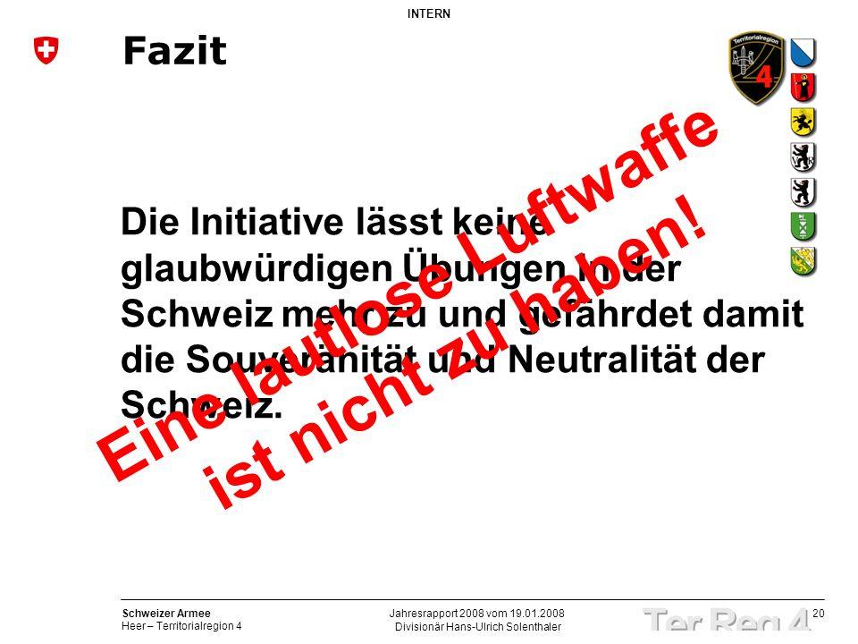 20 Schweizer Armee Heer – Territorialregion 4 INTERN Divisionär Hans-Ulrich Solenthaler Jahresrapport 2008 vom 19.01.2008 Die Initiative lässt keine g